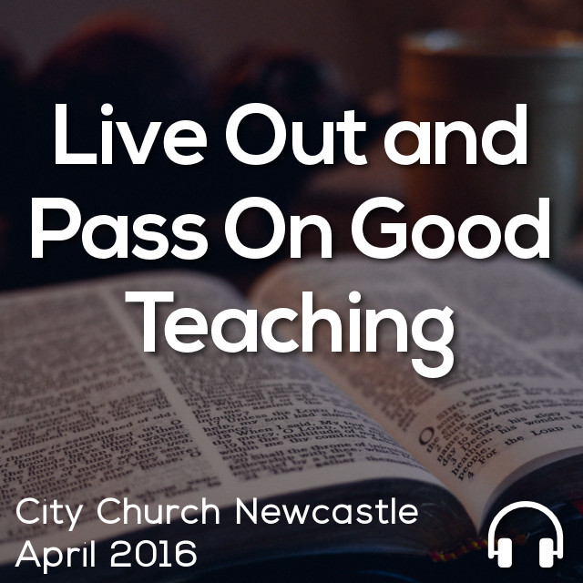 Live Out and Pass On Good Teaching
